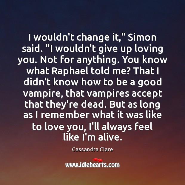"Image, I wouldn't change it,"" Simon said. ""I wouldn't give up loving you."