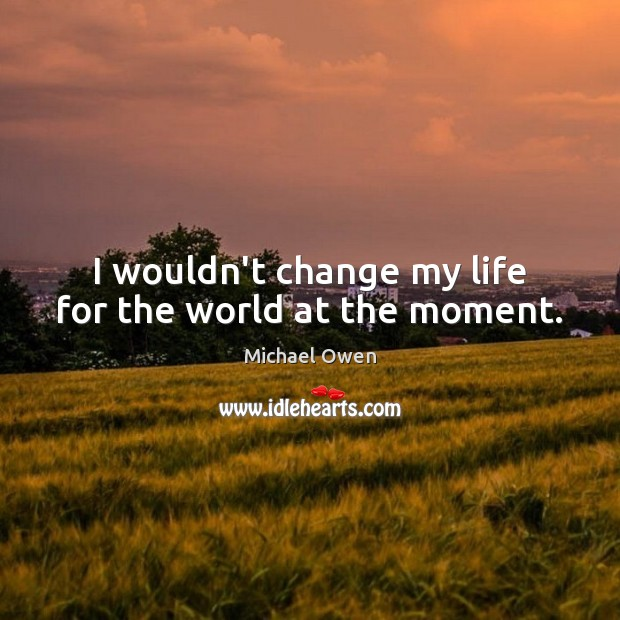 I wouldn't change my life for the world at the moment. Image
