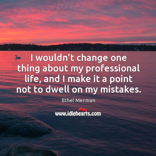 I wouldn't change one thing about my professional life, and I make it a point not to dwell on my mistakes. Image