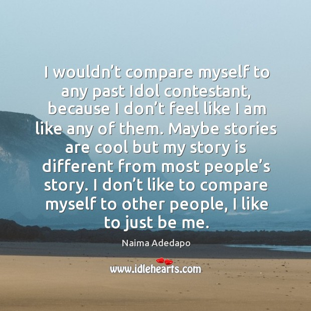 I wouldn't compare myself to any past idol contestant, because I don't feel like I am like any of them. Image