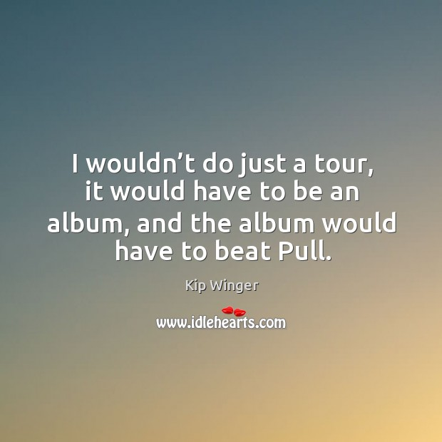 I wouldn't do just a tour, it would have to be an album, and the album would have to beat pull. Image