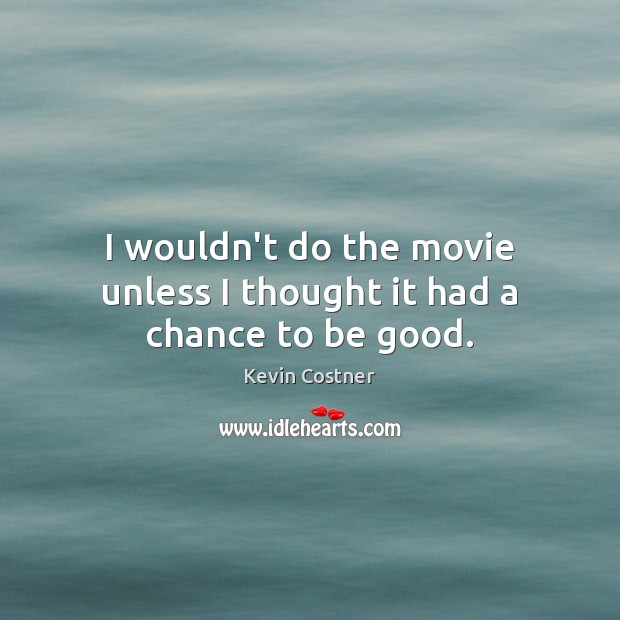 I wouldn't do the movie unless I thought it had a chance to be good. Kevin Costner Picture Quote