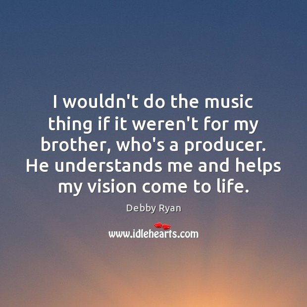 I wouldn't do the music thing if it weren't for my brother, Debby Ryan Picture Quote