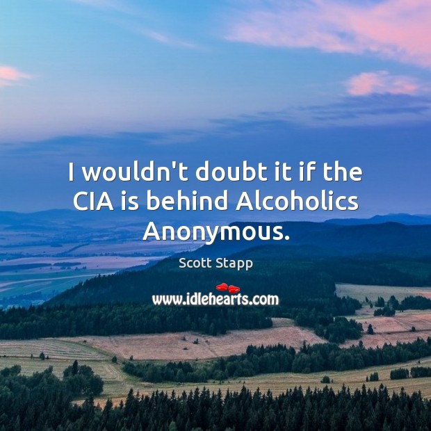 I wouldn't doubt it if the CIA is behind Alcoholics Anonymous. Scott Stapp Picture Quote