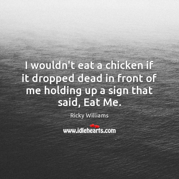 I wouldn't eat a chicken if it dropped dead in front of Image