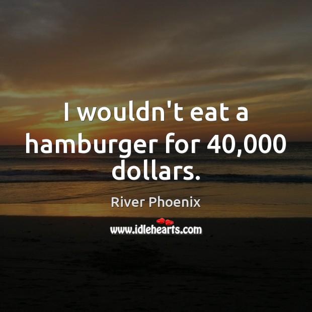 I wouldn't eat a hamburger for 40,000 dollars. Image