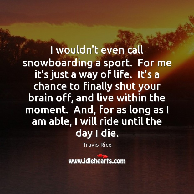 I wouldn't even call snowboarding a sport.  For me it's just a Travis Rice Picture Quote