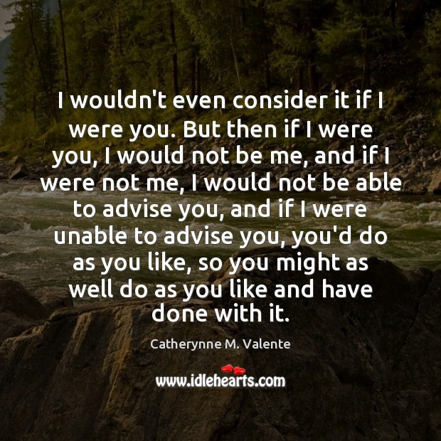 I wouldn't even consider it if I were you. But then if Catherynne M. Valente Picture Quote