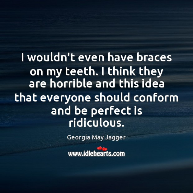 I wouldn't even have braces on my teeth. I think they are Image