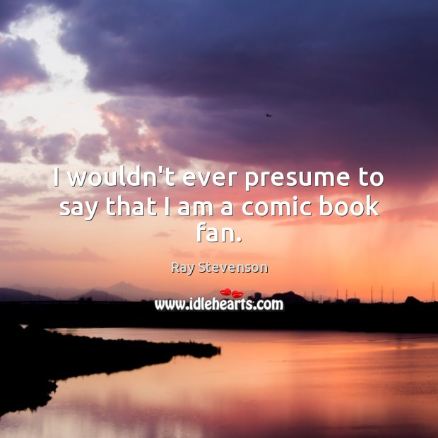 I wouldn't ever presume to say that I am a comic book fan. Image