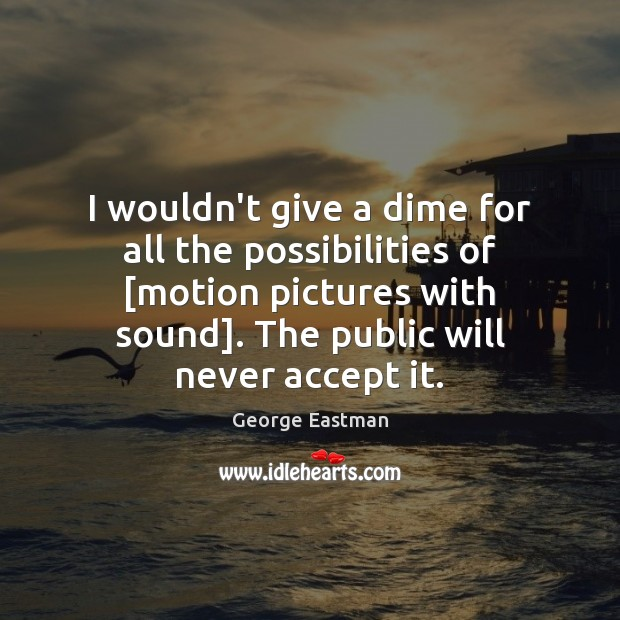 Image, I wouldn't give a dime for all the possibilities of [motion pictures