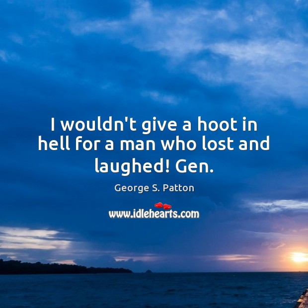 I wouldn't give a hoot in hell for a man who lost and laughed! Gen. Image