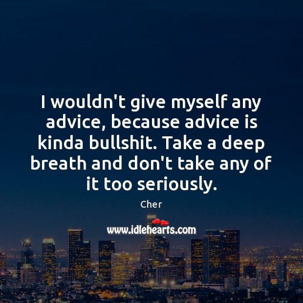 I wouldn't give myself any advice, because advice is kinda bullshit. Take Image