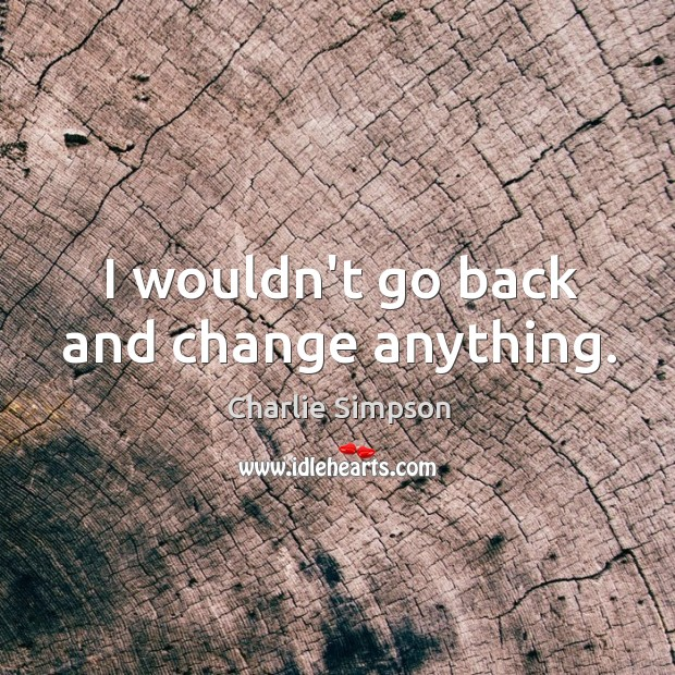 I wouldn't go back and change anything. Image