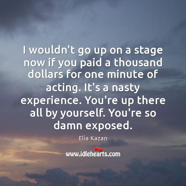 I wouldn't go up on a stage now if you paid a Elia Kazan Picture Quote
