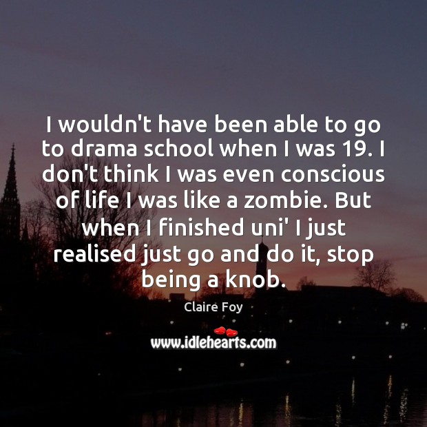 I wouldn't have been able to go to drama school when I Image