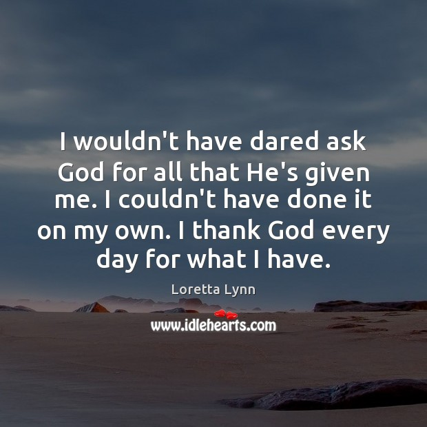 I wouldn't have dared ask God for all that He's given me. Loretta Lynn Picture Quote