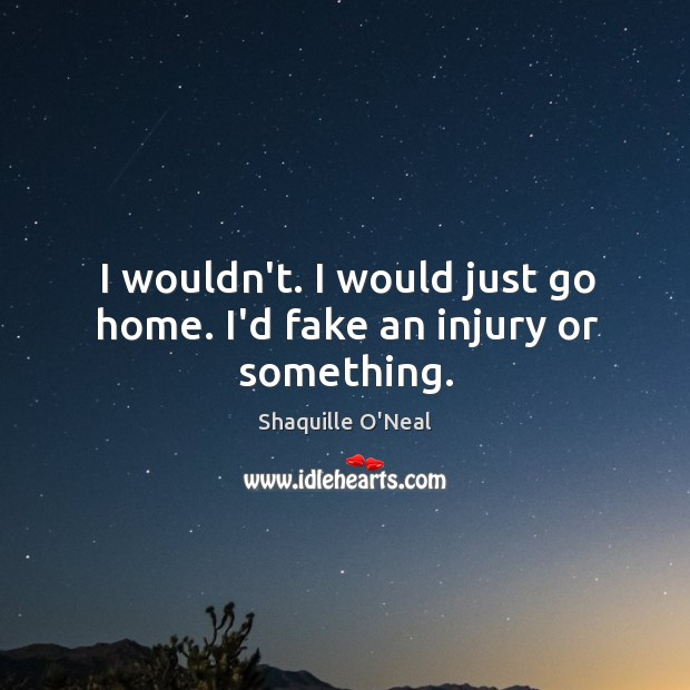 Image, I wouldn't. I would just go home. I'd fake an injury or something.