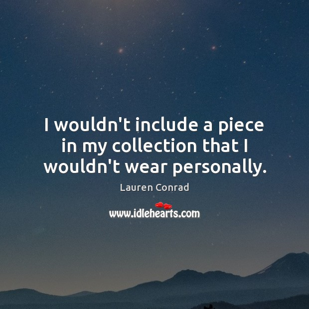 I wouldn't include a piece in my collection that I wouldn't wear personally. Lauren Conrad Picture Quote