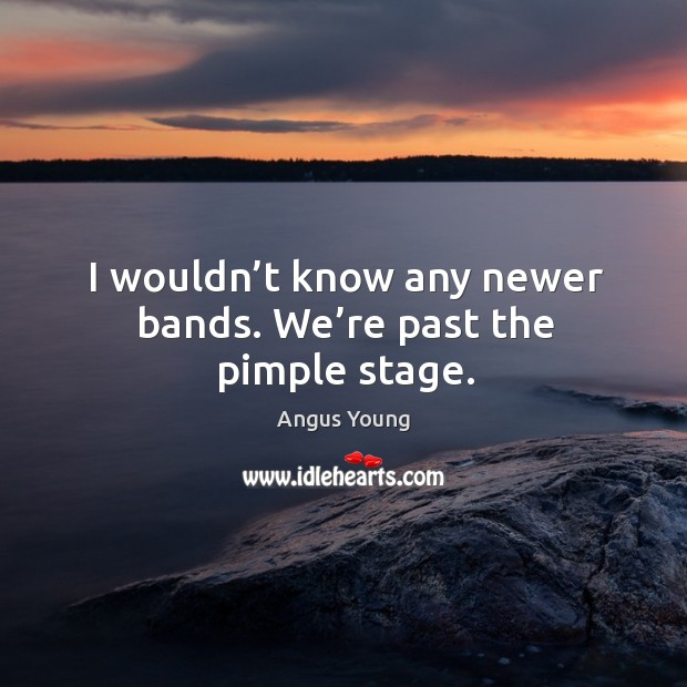 I wouldn't know any newer bands. We're past the pimple stage. Angus Young Picture Quote