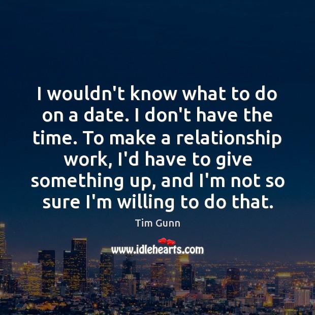 I wouldn't know what to do on a date. I don't have Tim Gunn Picture Quote