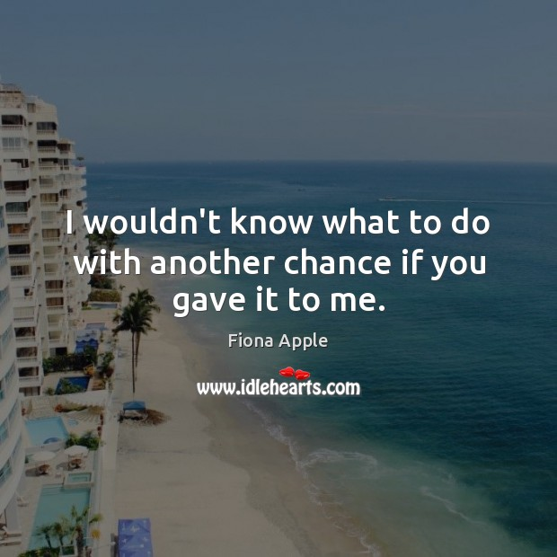I wouldn't know what to do with another chance if you gave it to me. Fiona Apple Picture Quote
