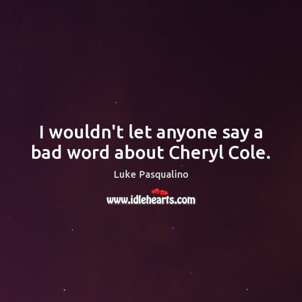 Image, I wouldn't let anyone say a bad word about Cheryl Cole.