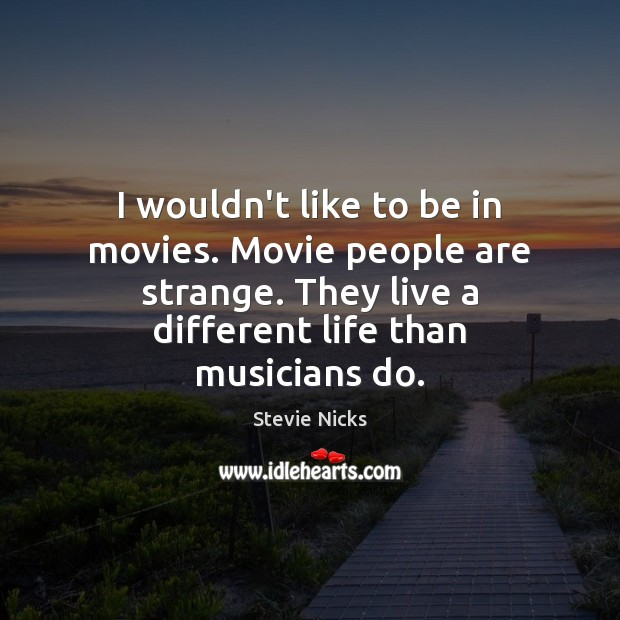 I wouldn't like to be in movies. Movie people are strange. They Stevie Nicks Picture Quote