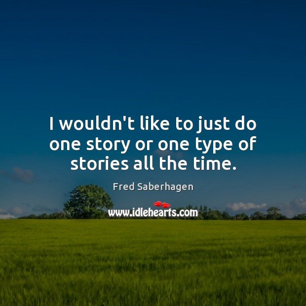 I wouldn't like to just do one story or one type of stories all the time. Image