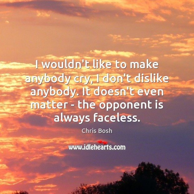 Image, I wouldn't like to make anybody cry, I don't dislike anybody. It