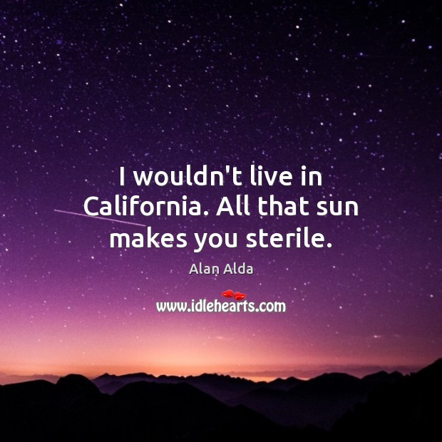 I wouldn't live in California. All that sun makes you sterile. Alan Alda Picture Quote