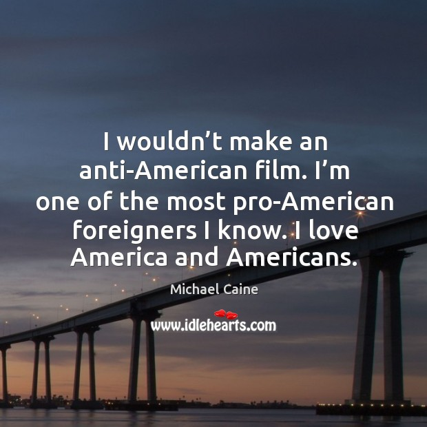 Image, I wouldn't make an anti-american film. I'm one of the most pro-american foreigners I know. I love america and americans.
