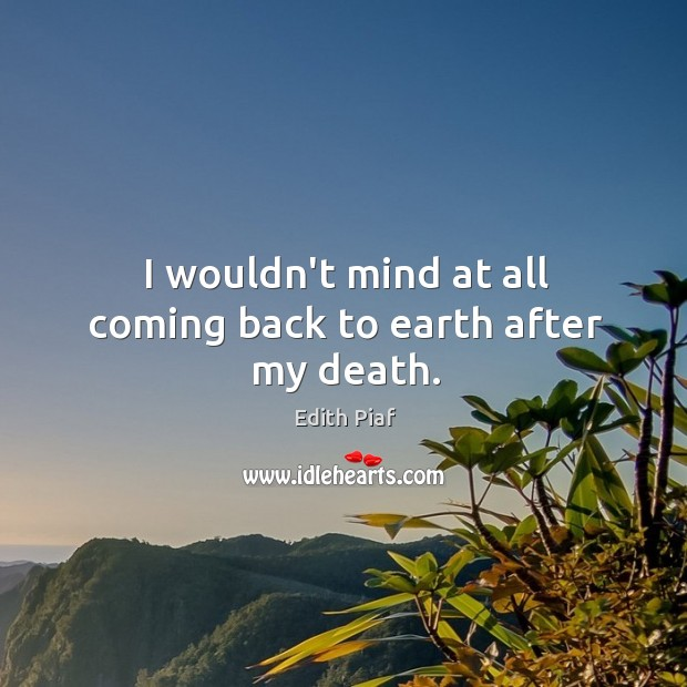 I wouldn't mind at all coming back to earth after my death. Image