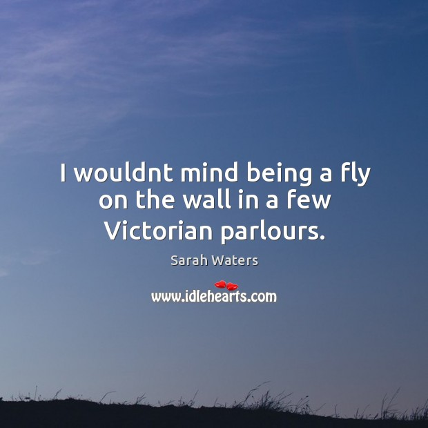 I wouldnt mind being a fly on the wall in a few Victorian parlours. Sarah Waters Picture Quote