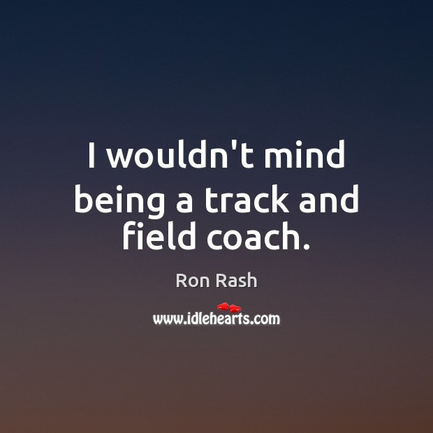 I wouldn't mind being a track and field coach. Image