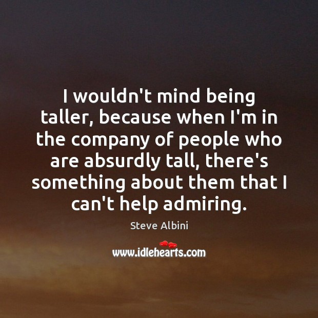 I wouldn't mind being taller, because when I'm in the company of Image