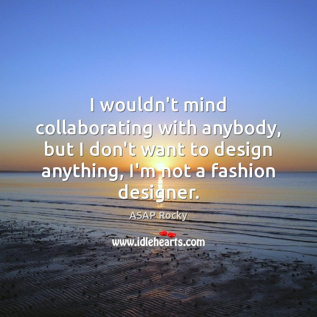 Image, I wouldn't mind collaborating with anybody, but I don't want to design