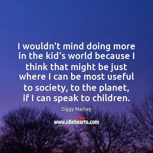 I wouldn't mind doing more in the kid's world because I think Image