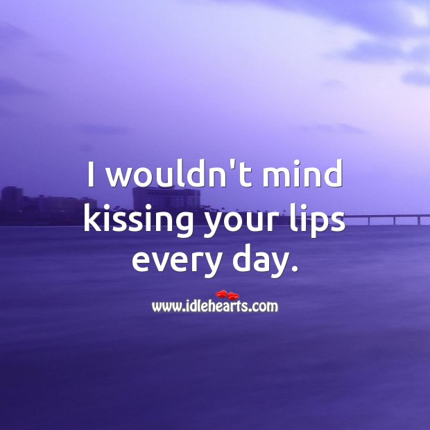 I wouldn't mind kissing your lips every day. Kiss You Quotes Image