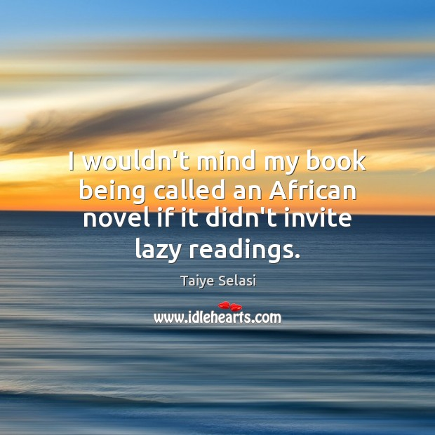 I wouldn't mind my book being called an African novel if it didn't invite lazy readings. Taiye Selasi Picture Quote