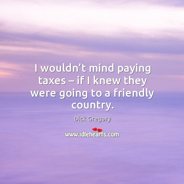 Image, I wouldn't mind paying taxes – if I knew they were going to a friendly country.