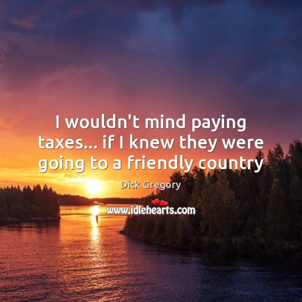 I wouldn't mind paying taxes… if I knew they were going to a friendly country Image