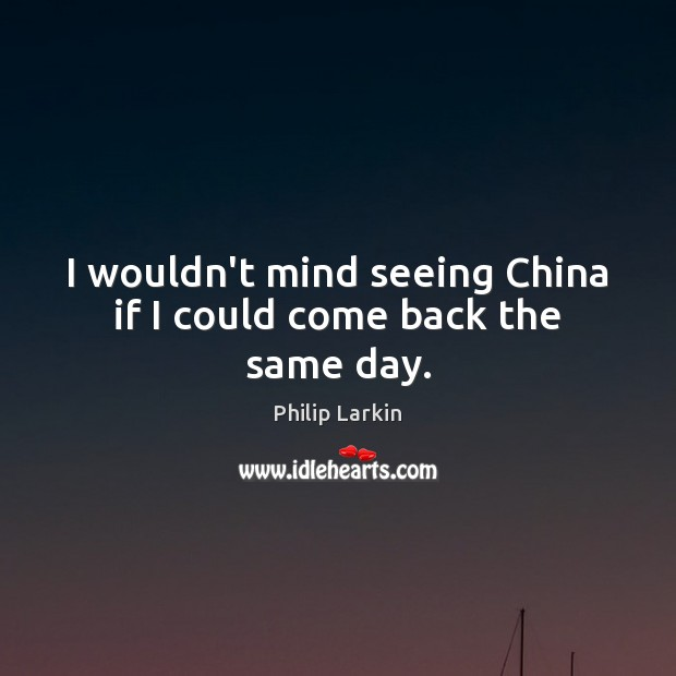 I wouldn't mind seeing China if I could come back the same day. Philip Larkin Picture Quote