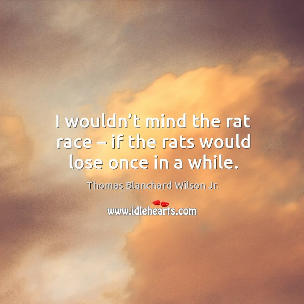 I wouldn't mind the rat race – if the rats would lose once in a while. Thomas Blanchard Wilson Jr. Picture Quote