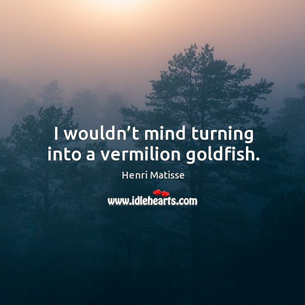 I wouldn't mind turning into a vermilion goldfish. Image