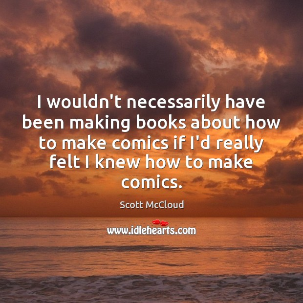 I wouldn't necessarily have been making books about how to make comics Image