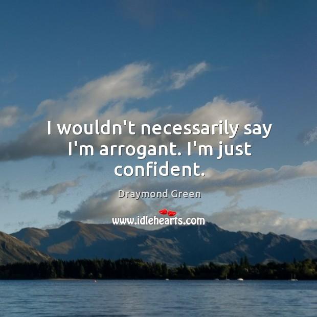 I wouldn't necessarily say I'm arrogant. I'm just confident. Image