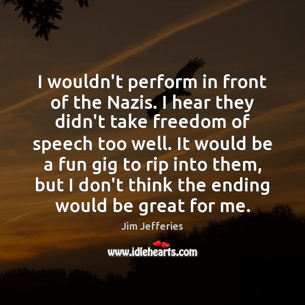 I wouldn't perform in front of the Nazis. I hear they didn't Freedom of Speech Quotes Image