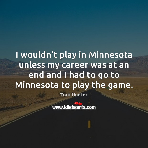 I wouldn't play in Minnesota unless my career was at an end Torii Hunter Picture Quote