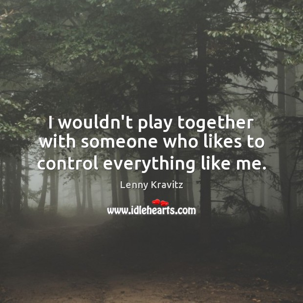 I wouldn't play together with someone who likes to control everything like me. Lenny Kravitz Picture Quote